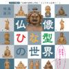 シリーズ展6「仏教の思想と文化 -インドから日本へ- 特集展示:仏像ひな型の世界」